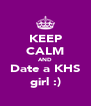 KEEP CALM AND Date a KHS girl :) - Personalised Poster A4 size