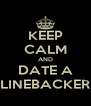 KEEP CALM AND DATE A LINEBACKER - Personalised Poster A4 size