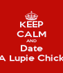 KEEP CALM AND Date A Lupie Chick - Personalised Poster A4 size