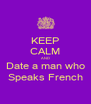 KEEP CALM AND Date a man who Speaks French - Personalised Poster A4 size