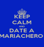 KEEP CALM AND DATE A MARIACHERO  - Personalised Poster A4 size