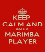 KEEP  CALM AND DATE A MARIMBA PLAYER - Personalised Poster A4 size