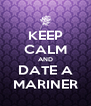 KEEP CALM AND DATE A MARINER - Personalised Poster A4 size