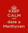 KEEP CALM AND date a Matthysen - Personalised Poster A4 size
