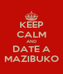 KEEP CALM AND DATE A MAZIBUKO - Personalised Poster A4 size