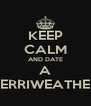 KEEP CALM AND DATE A MERRIWEATHER  - Personalised Poster A4 size