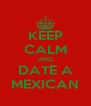 KEEP CALM AND DATE A MEXICAN - Personalised Poster A4 size