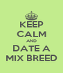 KEEP CALM AND DATE A MIX BREED - Personalised Poster A4 size