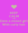 KEEP CALM AND Date a mixed girl With curly hair - Personalised Poster A4 size