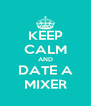 KEEP CALM AND DATE A MIXER - Personalised Poster A4 size