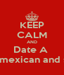 KEEP CALM AND Date A  Mixture of mexican and salvadoran - Personalised Poster A4 size
