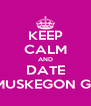 KEEP CALM AND DATE A MUSKEGON GIRL - Personalised Poster A4 size