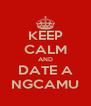 KEEP CALM AND DATE A NGCAMU - Personalised Poster A4 size