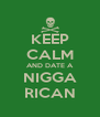 KEEP CALM AND DATE A NIGGA RICAN - Personalised Poster A4 size