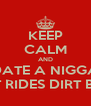 KEEP CALM AND DATE A NIGGA THAT RIDES DIRT BIKES  - Personalised Poster A4 size