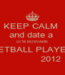 KEEP CALM  and date a  O/16 BOSVARK NETBALL PLAYER               2012  - Personalised Poster A4 size