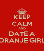 KEEP CALM AND DATE A ORANJE GIRL - Personalised Poster A4 size