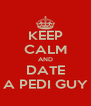 KEEP CALM AND DATE A PEDI GUY - Personalised Poster A4 size