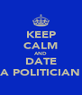 KEEP CALM AND DATE A POLITICIAN - Personalised Poster A4 size