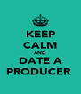 KEEP CALM AND DATE A PRODUCER  - Personalised Poster A4 size