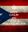 KEEP CALM AND DATE A PUERTO RICAN - Personalised Poster A4 size