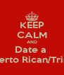 KEEP CALM AND Date a  Puerto Rican/Trini!  - Personalised Poster A4 size