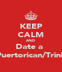 KEEP CALM AND Date a  Puertorican/Trini  - Personalised Poster A4 size