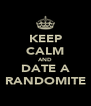 KEEP CALM AND DATE A RANDOMITE - Personalised Poster A4 size