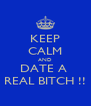 KEEP CALM AND DATE A  REAL BITCH !! - Personalised Poster A4 size