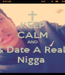KEEP CALM AND & Date A Real  Nigga  - Personalised Poster A4 size