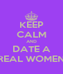 KEEP CALM AND DATE A REAL WOMEN - Personalised Poster A4 size
