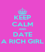 KEEP CALM AND DATE A RICH GIRL - Personalised Poster A4 size