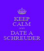 KEEP CALM AND DATE A SCHREUDER - Personalised Poster A4 size