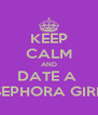 KEEP CALM AND DATE A  SEPHORA GIRL - Personalised Poster A4 size