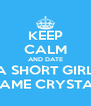 KEEP CALM AND DATE A SHORT GIRL NAME CRYSTAL - Personalised Poster A4 size