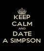 KEEP CALM AND DATE A SIMPSON - Personalised Poster A4 size