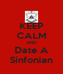 KEEP CALM AND Date A Sinfonian - Personalised Poster A4 size