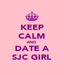 KEEP CALM AND DATE A SJC GIRL - Personalised Poster A4 size