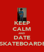KEEP CALM AND DATE A SKATEBOARDER - Personalised Poster A4 size