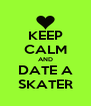 KEEP CALM AND DATE A SKATER - Personalised Poster A4 size