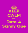 KEEP CALM AND Date A Skinny Que - Personalised Poster A4 size