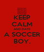 KEEP CALM AND DATE A SOCCER BOY. - Personalised Poster A4 size