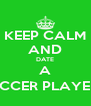 KEEP CALM AND DATE A SOCCER PLAYER (; - Personalised Poster A4 size