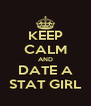 KEEP CALM AND DATE A STAT GIRL - Personalised Poster A4 size