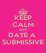 KEEP CALM AND DATE A  SUBMISSIVE - Personalised Poster A4 size