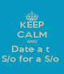 KEEP CALM AND Date a t  S/o for a S/o  - Personalised Poster A4 size