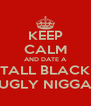 KEEP CALM AND DATE A TALL BLACK UGLY NIGGA - Personalised Poster A4 size