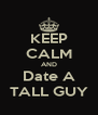 KEEP CALM AND Date A TALL GUY - Personalised Poster A4 size