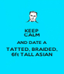 KEEP CALM AND DATE A TATTED, BRAIDED, 6ft TALL ASIAN - Personalised Poster A4 size