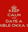 KEEP CALM AND DATE A TERRIBLE OKKA GIRL - Personalised Poster A4 size